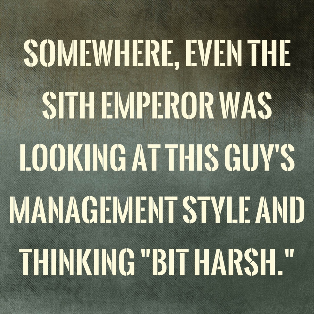 """Quote image that says """"Somewhere, even the sith Empereor was looking at this guy's management style and thinking """"bit harsh""""."""""""