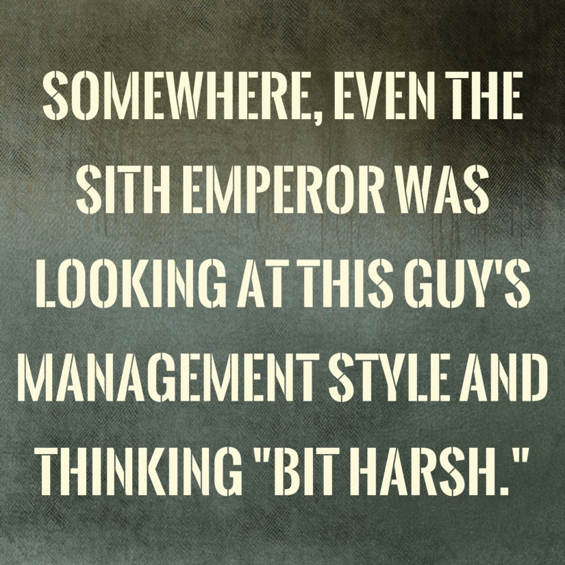 "Quote image that says ""Somewhere, even the sith Empereor was looking at this guy's management style and thinking ""bit harsh""."""